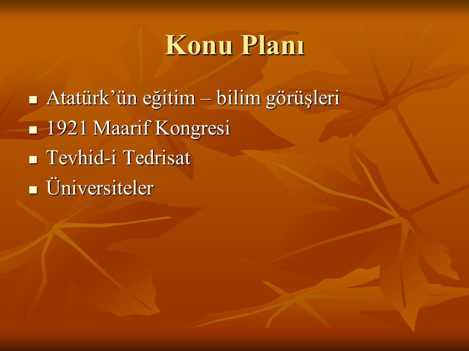 Konu Planı Atatürk'ün eğitim – bilim görüşleri Atatürk'ün eğitim – bilim görüşleri 1921 Maarif Kongresi 1921 Maarif Kongresi Tevhid-i Tedrisat Tevhid-i Tedrisat Üniversiteler Üniversiteler