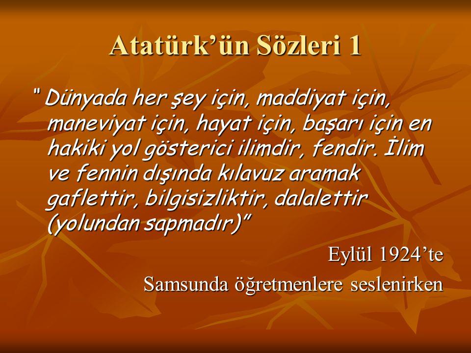 Atatürk'ün Sözleri 2 Eğitim öğretimin amacı, bilgiyi insan için bir süs, baskı aracı veya medenî bir zevkten ziyade hayatta başarıyı sağlayan uygulamalı ve yararlanılabilir bir hale getirmektir. 1924 1924 TBMM'ni Açış Konuşmasından