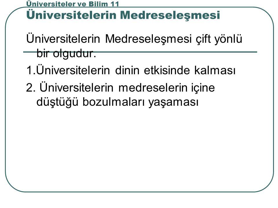 Üniversiteler ve Bilim 11 Üniversitelerin Medreseleşmesi Üniversitelerin Medreseleşmesi çift yönlü bir olgudur.