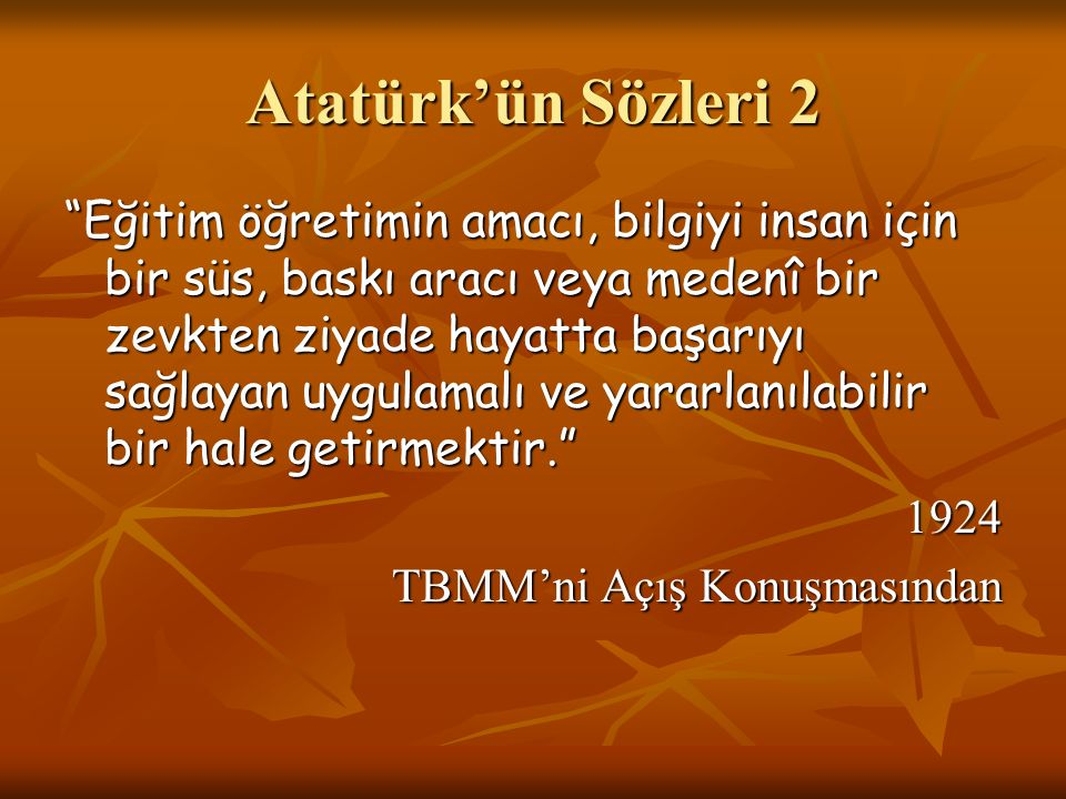 Atatürk'ün Sözleri 3 İlk ve orta öğretim mutlaka insanlığın ve medeniyetin gerektirdiği ilmi ve tekniği versin, fakat o kadar pratik bir tarzda versin ki çocuk okuldan çıktığı zaman aç kalmaya mahkûm olmadığına emin olsun. 1931