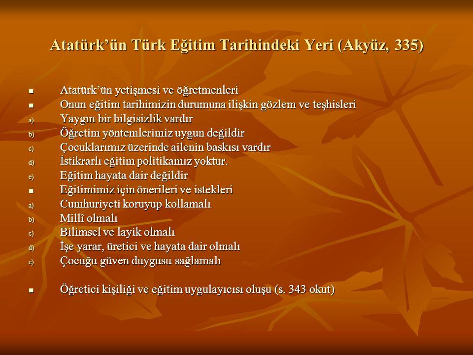Atatürk'ün Türk Eğitim Tarihindeki Yeri (Akyüz, 335) Atatürk'ün yetişmesi ve öğretmenleri Atatürk'ün yetişmesi ve öğretmenleri Onun eğitim tarihimizin durumuna ilişkin gözlem ve teşhisleri Onun eğitim tarihimizin durumuna ilişkin gözlem ve teşhisleri a) Yaygın bir bilgisizlik vardır b) Öğretim yöntemlerimiz uygun değildir c) Çocuklarımız üzerinde ailenin baskısı vardır d) İstikrarlı eğitim politikamız yoktur.