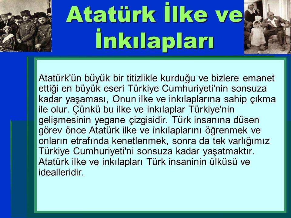 Atatürk İlke ve İnkılapları Atatürk'ün büyük bir titizlikle kurduğu ve bizlere emanet ettiği en büyük eseri Türkiye Cumhuriyeti'nin sonsuza kadar yaşa