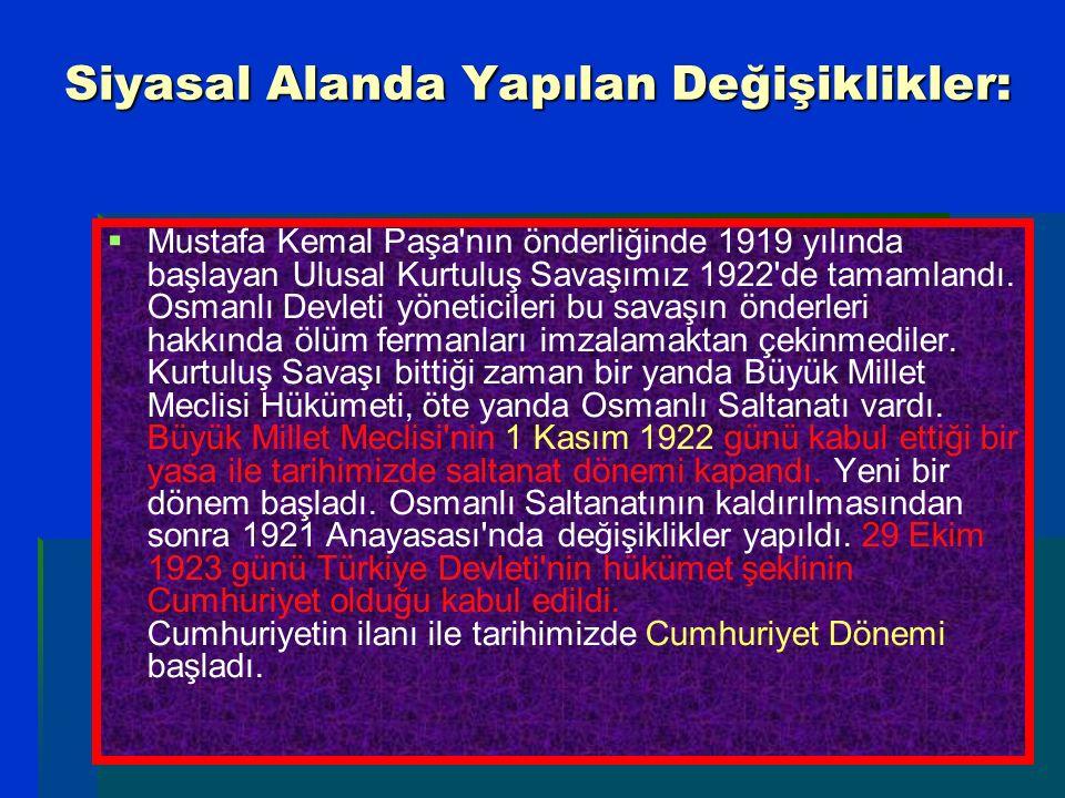 Siyasal Alanda Yapılan Değişiklikler:   Mustafa Kemal Paşa'nın önderliğinde 1919 yılında başlayan Ulusal Kurtuluş Savaşımız 1922'de tamamlandı. Osma