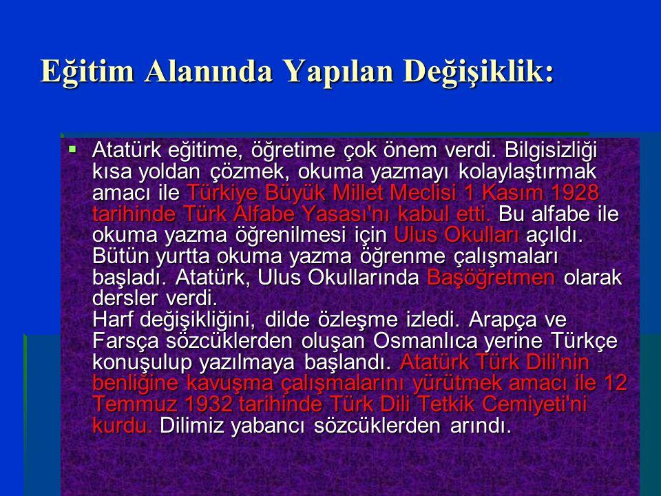 Eğitim Alanında Yapılan Değişiklik:  Atatürk eğitime, öğretime çok önem verdi. Bilgisizliği kısa yoldan çözmek, okuma yazmayı kolaylaştırmak amacı il