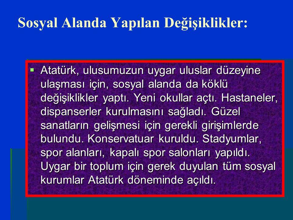 Sosyal Alanda Yapılan Değişiklikler:  Atatürk, ulusumuzun uygar uluslar düzeyine ulaşması için, sosyal alanda da köklü değişiklikler yaptı. Yeni okul
