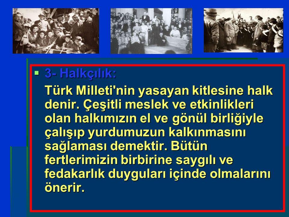  3- Halkçılık: Türk Milleti'nin yasayan kitlesine halk denir. Çeşitli meslek ve etkinlikleri olan halkımızın el ve gönül birliğiyle çalışıp yurdumuzu