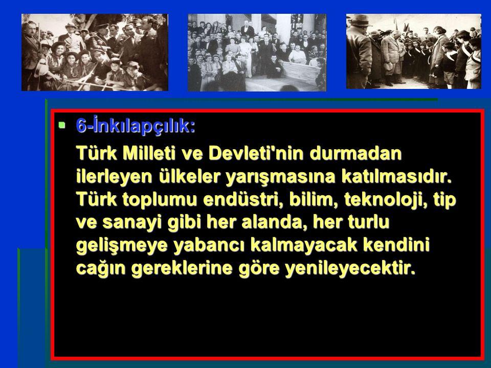  6-İnkılapçılık: Türk Milleti ve Devleti'nin durmadan ilerleyen ülkeler yarışmasına katılmasıdır. Türk toplumu endüstri, bilim, teknoloji, tip ve san