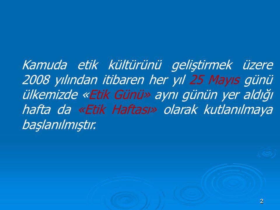 2 Kamuda etik kültürünü geliştirmek üzere 2008 yılından itibaren her yıl 25 Mayıs günü ülkemizde «Etik Günü» aynı günün yer aldığı hafta da «Etik Haftası» olarak kutlanılmaya başlanılmıştır.