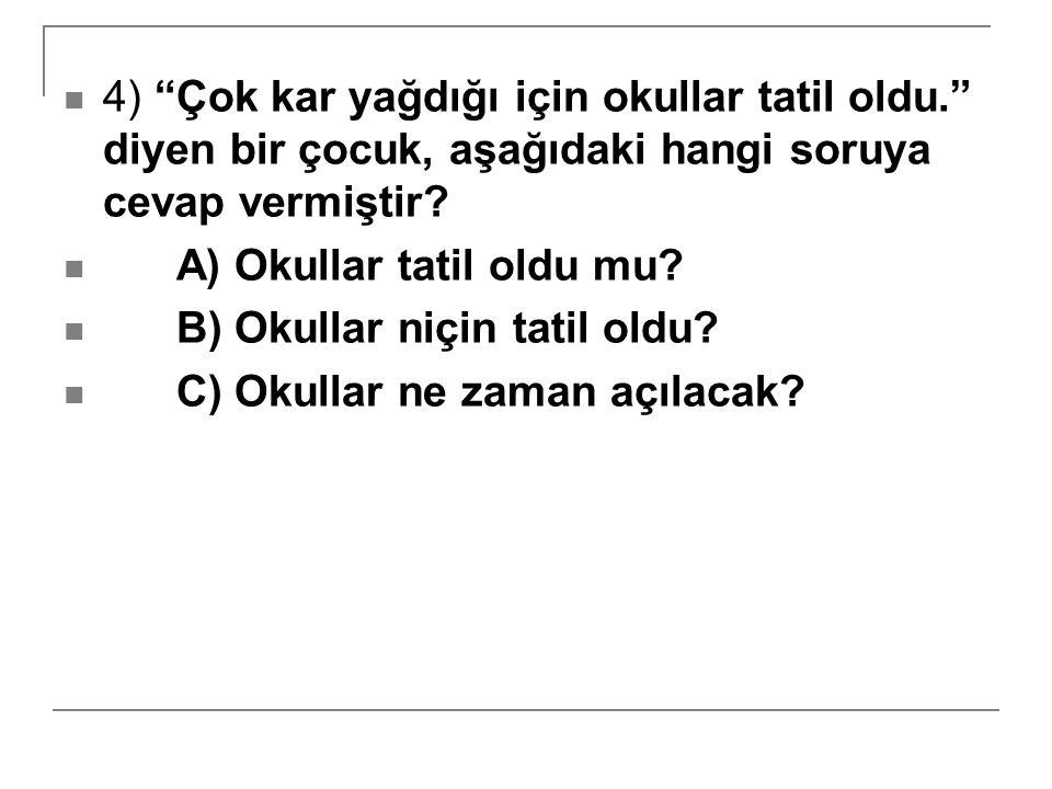 4) Çok kar yağdığı için okullar tatil oldu. diyen bir çocuk, aşağıdaki hangi soruya cevap vermiştir.