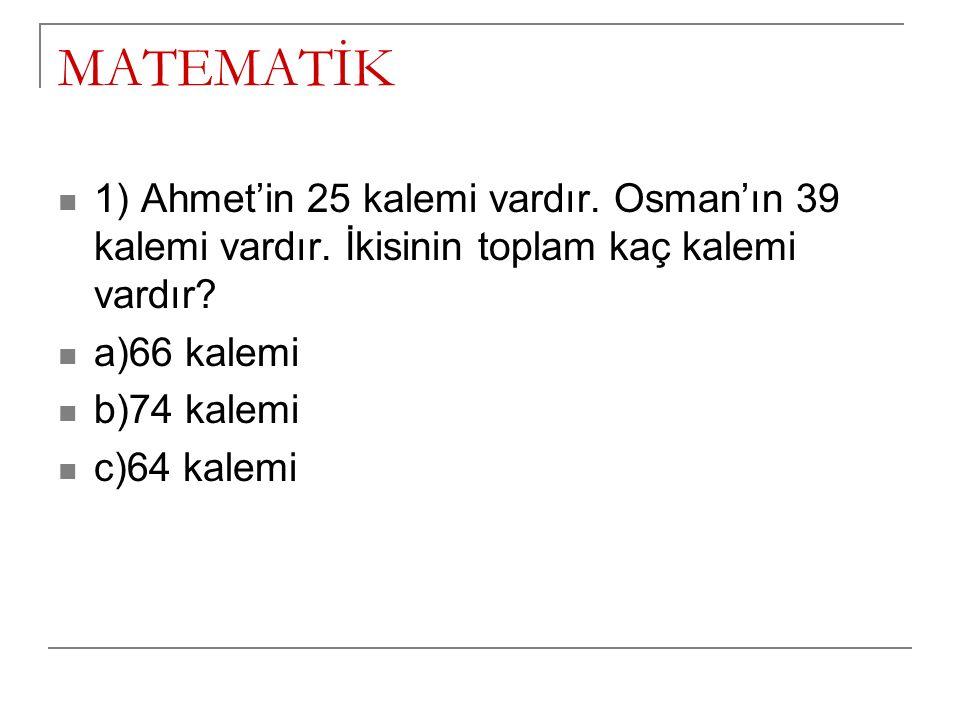 MATEMATİK 1) Ahmet'in 25 kalemi vardır. Osman'ın 39 kalemi vardır. İkisinin toplam kaç kalemi vardır? a)66 kalemi b)74 kalemi c)64 kalemi