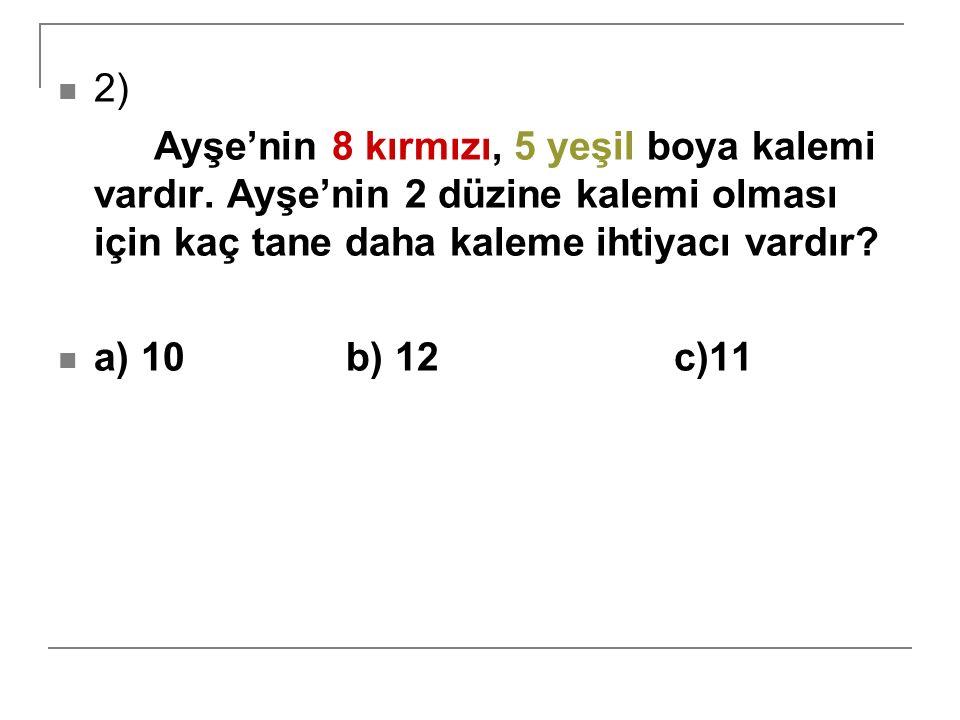2) Ayşe'nin 8 kırmızı, 5 yeşil boya kalemi vardır. Ayşe'nin 2 düzine kalemi olması için kaç tane daha kaleme ihtiyacı vardır? a) 10 b) 12 c)11