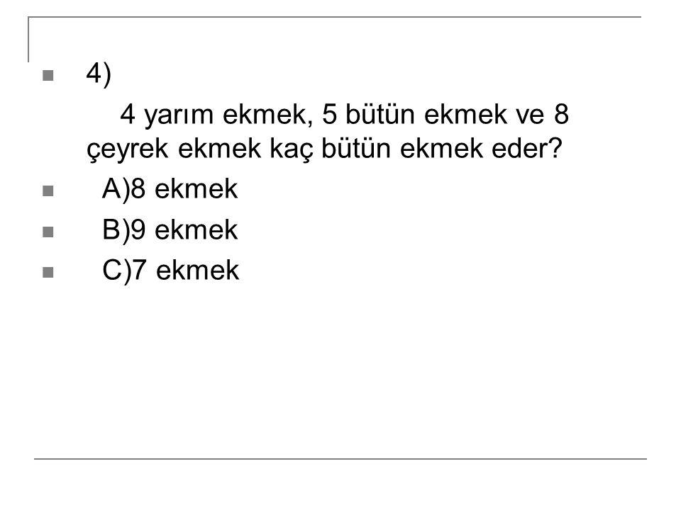 4) 4 yarım ekmek, 5 bütün ekmek ve 8 çeyrek ekmek kaç bütün ekmek eder? A)8 ekmek B)9 ekmek C)7 ekmek