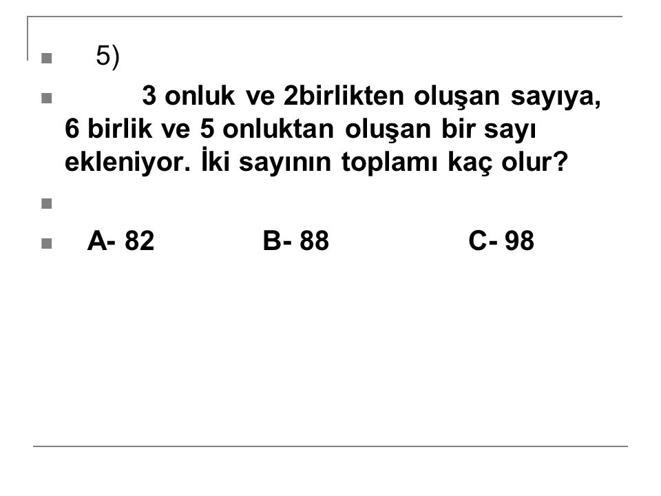5) 3 onluk ve 2birlikten oluşan sayıya, 6 birlik ve 5 onluktan oluşan bir sayı ekleniyor. İki sayının toplamı kaç olur? A- 82 B- 88 C- 98