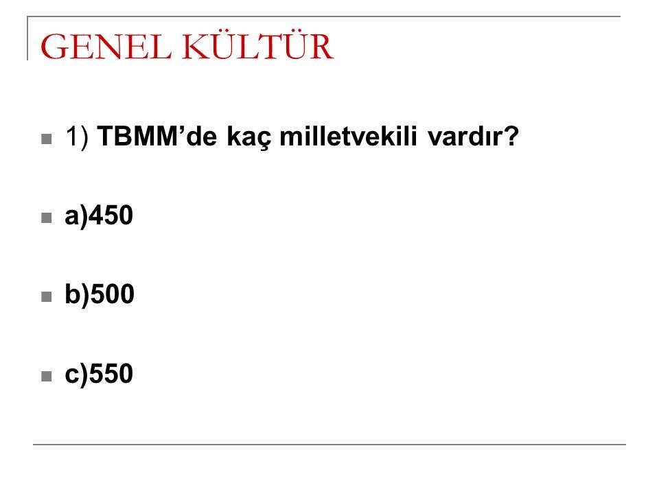 GENEL KÜLTÜR 1) TBMM'de kaç milletvekili vardır? a)450 b)500 c)550