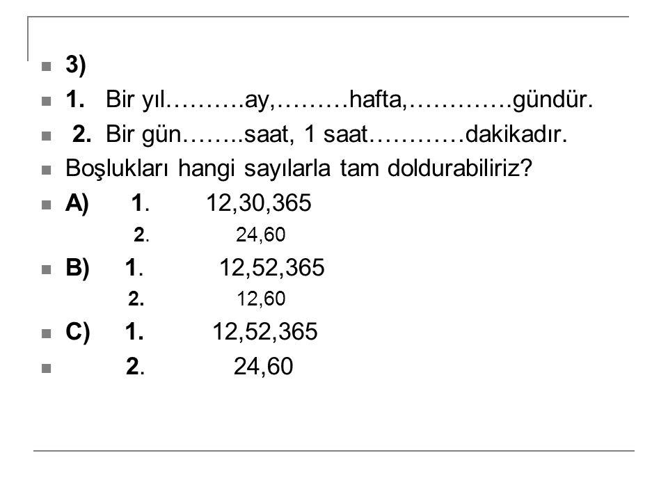 3) 1. Bir yıl……….ay,………hafta,………….gündür. 2. Bir gün……..saat, 1 saat…………dakikadır. Boşlukları hangi sayılarla tam doldurabiliriz? A) 1. 12,30,365 2. 2