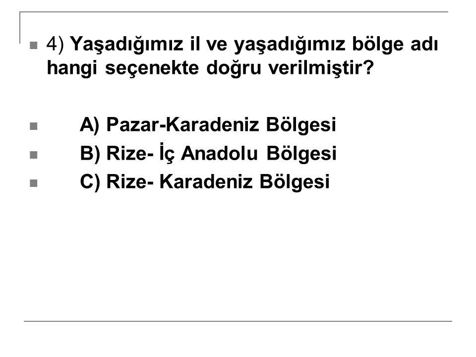 4) Yaşadığımız il ve yaşadığımız bölge adı hangi seçenekte doğru verilmiştir? A) Pazar-Karadeniz Bölgesi B) Rize- İç Anadolu Bölgesi C) Rize- Karadeni