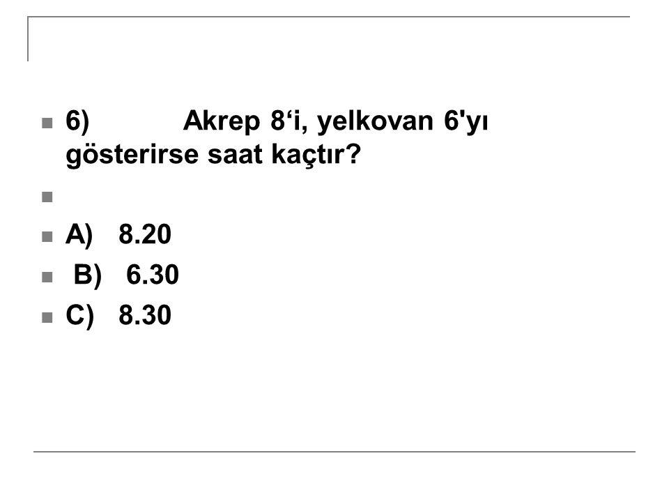 6) Akrep 8'i, yelkovan 6 yı gösterirse saat kaçtır? A) 8.20 B) 6.30 C) 8.30
