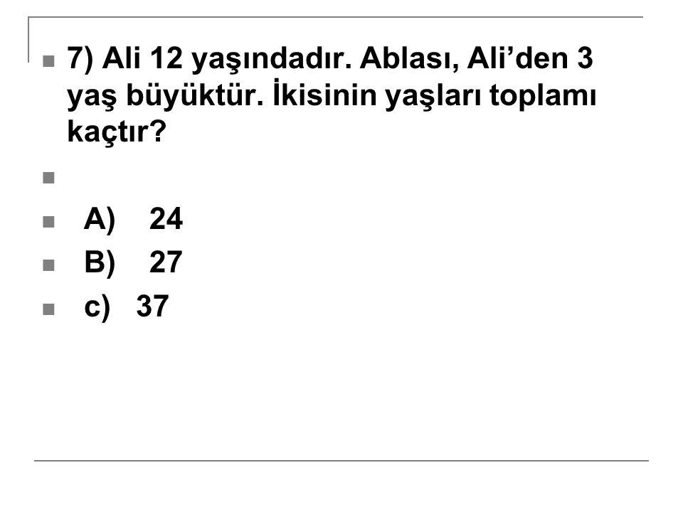 7) Ali 12 yaşındadır. Ablası, Ali'den 3 yaş büyüktür. İkisinin yaşları toplamı kaçtır? A) 24 B) 27 c) 37