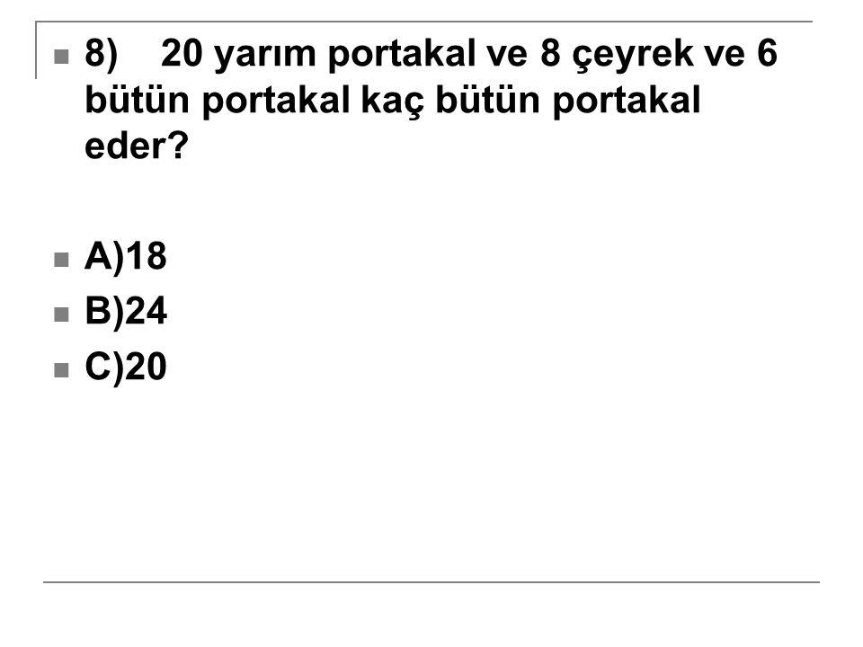 8) 20 yarım portakal ve 8 çeyrek ve 6 bütün portakal kaç bütün portakal eder? A)18 B)24 C)20