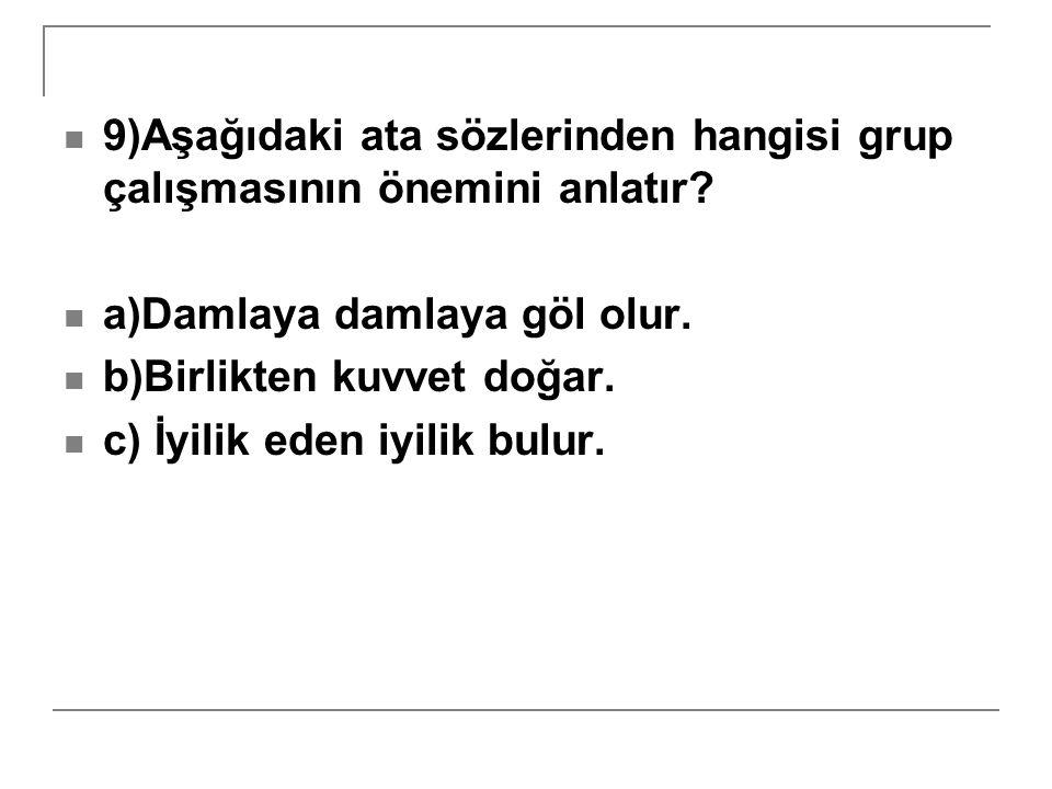 9)Aşağıdaki ata sözlerinden hangisi grup çalışmasının önemini anlatır? a)Damlaya damlaya göl olur. b)Birlikten kuvvet doğar. c) İyilik eden iyilik bul