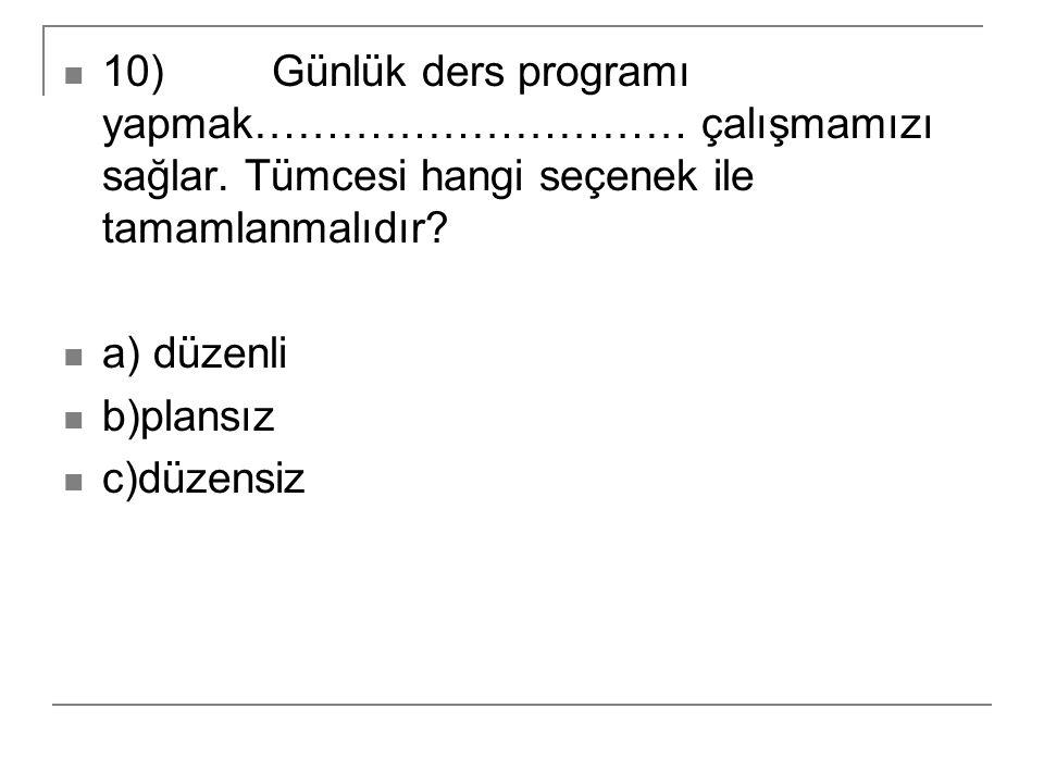 10) Günlük ders programı yapmak………………………… çalışmamızı sağlar. Tümcesi hangi seçenek ile tamamlanmalıdır? a) düzenli b)plansız c)düzensiz