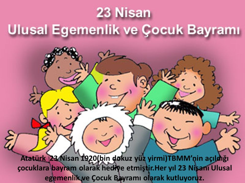 Atatürk 23 Nisan 1920(bin dokuz yüz yirmi)TBMM'nin açıldığı çocuklara bayram olarak hediye etmiştir.Her yıl 23 Nisanı Ulusal egemenlik ve Çocuk Bayram
