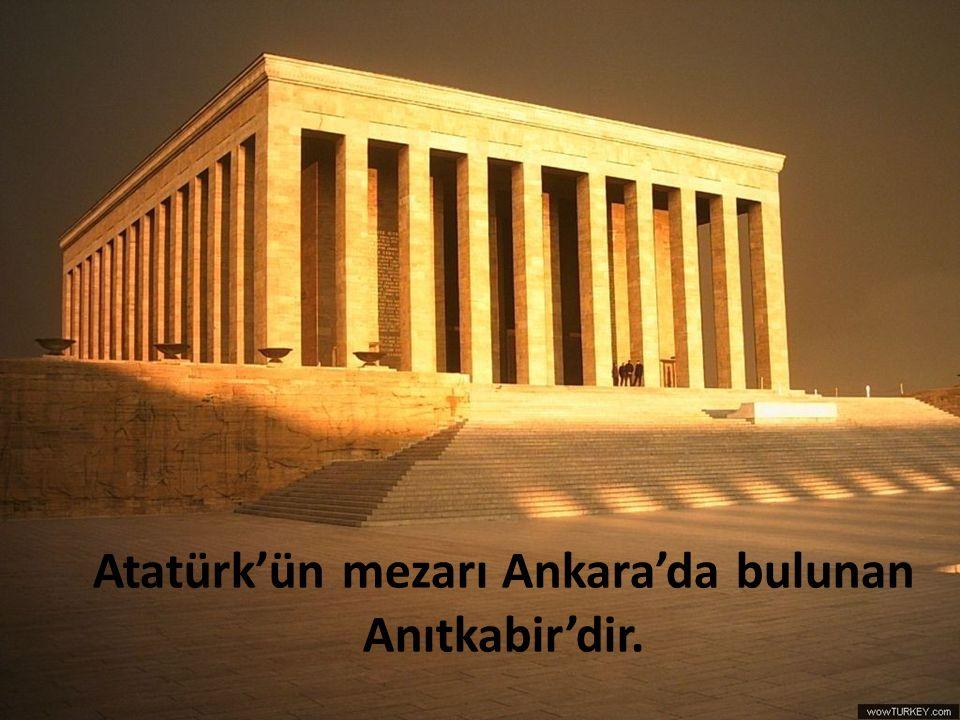 Atatürk'ün mezarı Ankara'da bulunan Anıtkabir'dir.