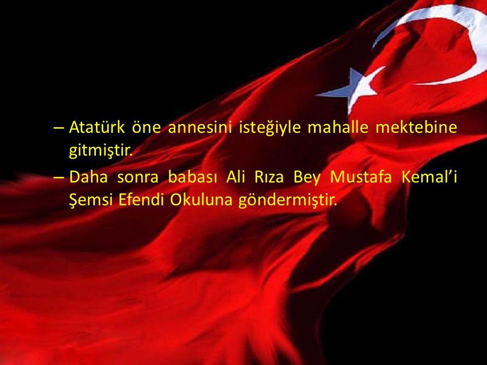 – Atatürk öne annesini isteğiyle mahalle mektebine gitmiştir. – Daha sonra babası Ali Rıza Bey Mustafa Kemal'i Şemsi Efendi Okuluna göndermiştir.