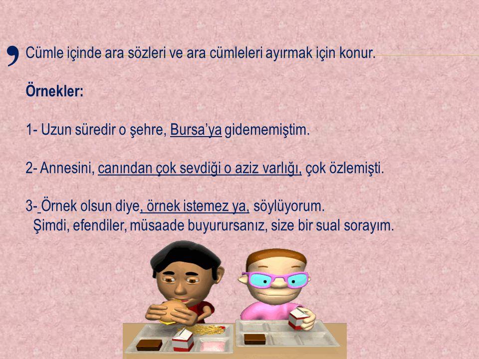Cümle içinde ara sözleri ve ara cümleleri ayırmak için konur. Örnekler: 1- Uzun süredir o şehre, Bursa'ya gidememiştim. 2- Annesini, canından çok sevd