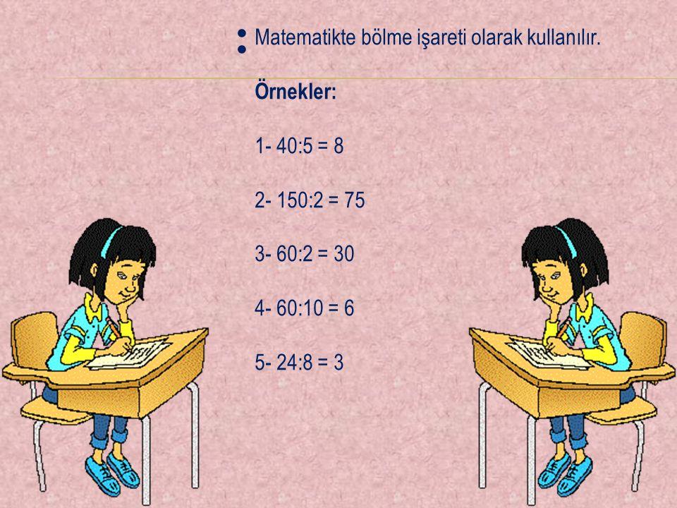 Matematikte bölme işareti olarak kullanılır. Örnekler: 1- 40:5 = 8 2- 150:2 = 75 3- 60:2 = 30 4- 60:10 = 6 5- 24:8 = 3 :