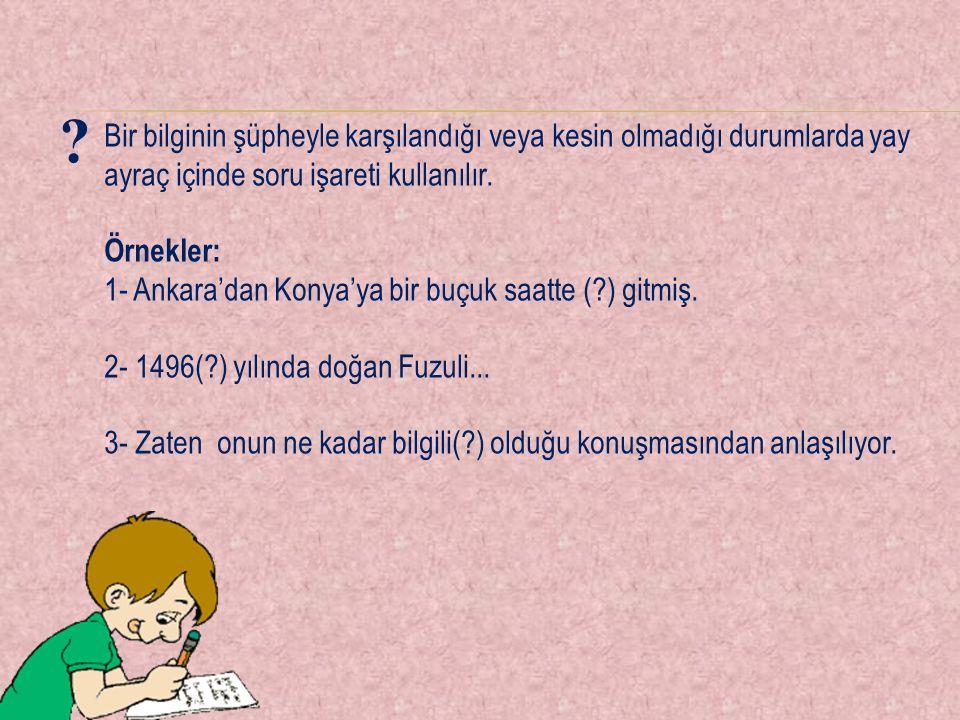 Bir bilginin şüpheyle karşılandığı veya kesin olmadığı durumlarda yay ayraç içinde soru işareti kullanılır. Örnekler: 1- Ankara'dan Konya'ya bir buçuk