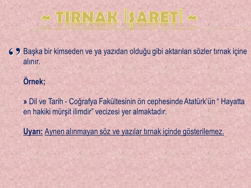 '' Başka bir kimseden ve ya yazıdan olduğu gibi aktarılan sözler tırnak içine alınır. Örnek; » Dil ve Tarih - Coğrafya Fakültesinin ön cephesinde Atat