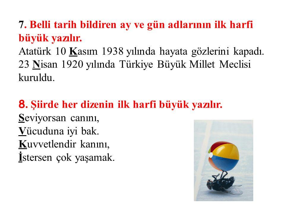 7. Belli tarih bildiren ay ve gün adlarının ilk harfi büyük yazılır. Atatürk 10 Kasım 1938 yılında hayata gözlerini kapadı. 23 Nisan 1920 yılında Türk