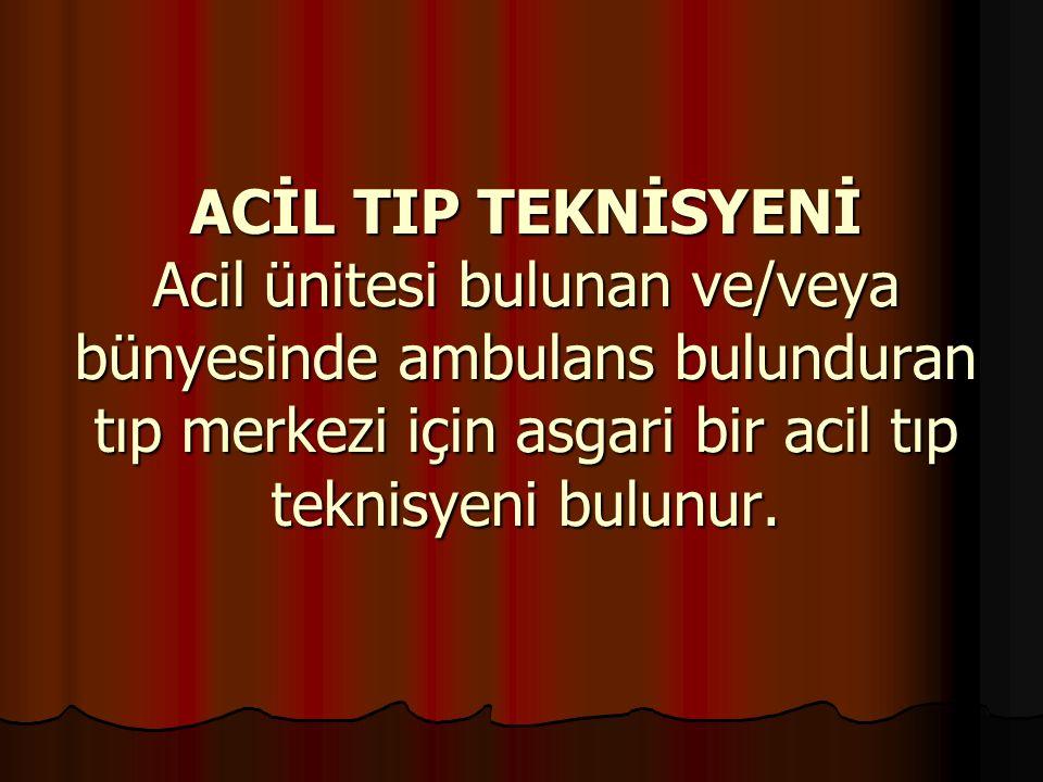 ACİL TIP TEKNİSYENİ Acil ünitesi bulunan ve/veya bünyesinde ambulans bulunduran tıp merkezi için asgari bir acil tıp teknisyeni bulunur.