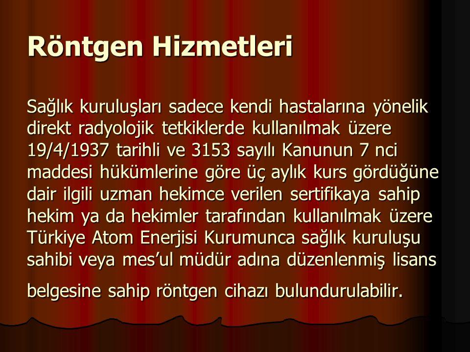 Röntgen Hizmetleri Sağlık kuruluşları sadece kendi hastalarına yönelik direkt radyolojik tetkiklerde kullanılmak üzere 19/4/1937 tarihli ve 3153 sayılı Kanunun 7 nci maddesi hükümlerine göre üç aylık kurs gördüğüne dair ilgili uzman hekimce verilen sertifikaya sahip hekim ya da hekimler tarafından kullanılmak üzere Türkiye Atom Enerjisi Kurumunca sağlık kuruluşu sahibi veya mes'ul müdür adına düzenlenmiş lisans belgesine sahip röntgen cihazı bulundurulabilir.
