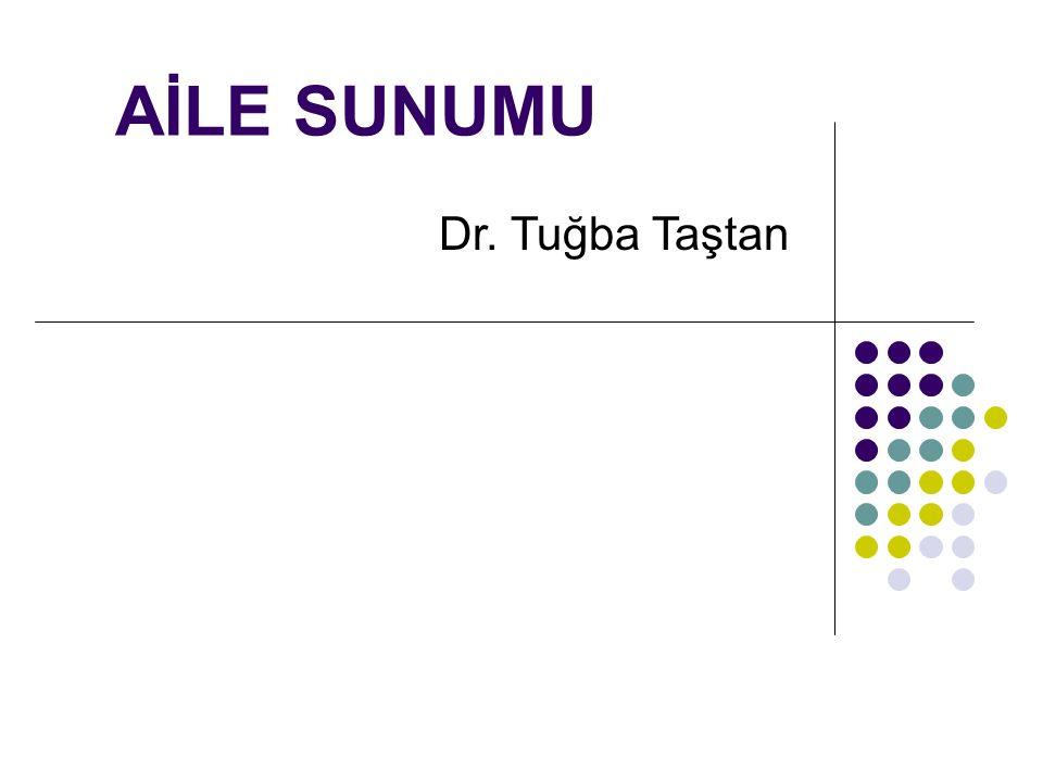 AİLE SUNUMU Dr. Tuğba Taştan