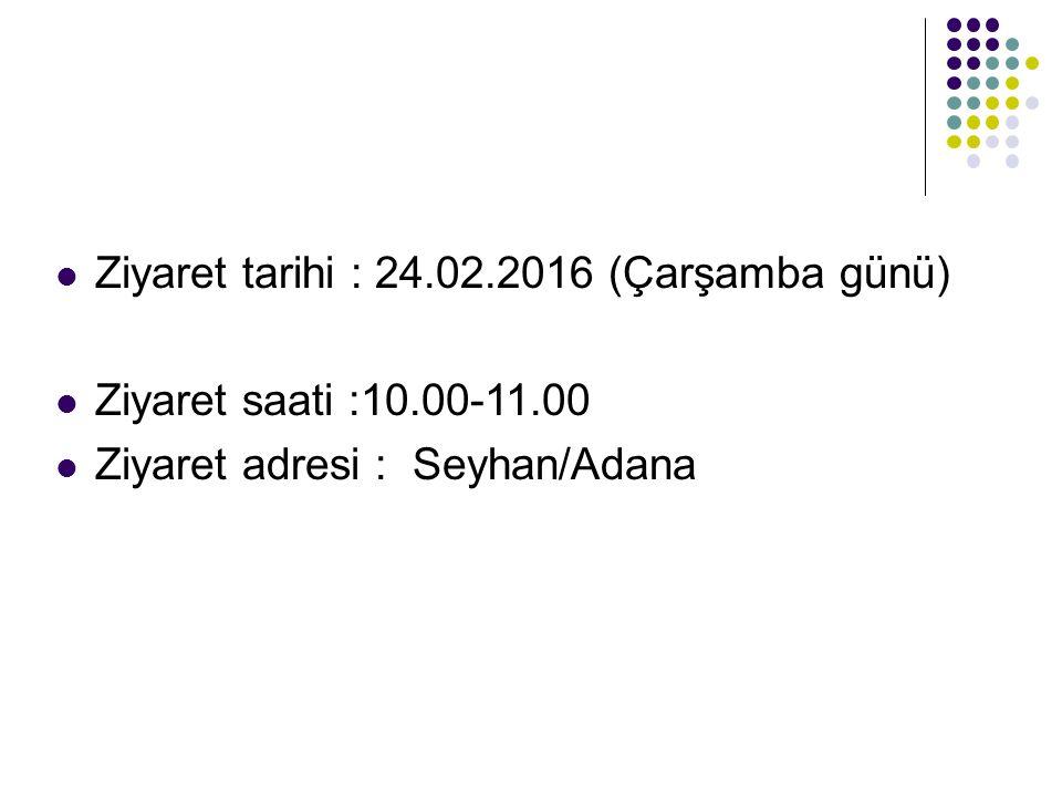 Ziyaret tarihi : 24.02.2016 (Çarşamba günü) Ziyaret saati :10.00-11.00 Ziyaret adresi : Seyhan/Adana