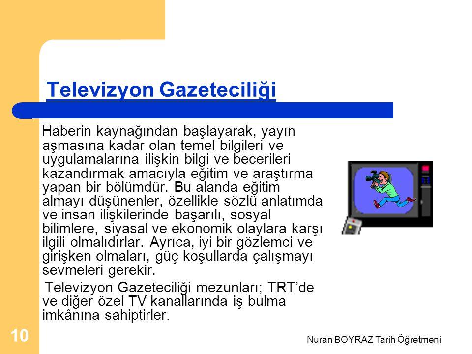 Nuran BOYRAZ Tarih Öğretmeni 10 Televizyon Gazeteciliği Haberin kaynağından başlayarak, yayın aşmasına kadar olan temel bilgileri ve uygulamalarına ilişkin bilgi ve becerileri kazandırmak amacıyla eğitim ve araştırma yapan bir bölümdür.
