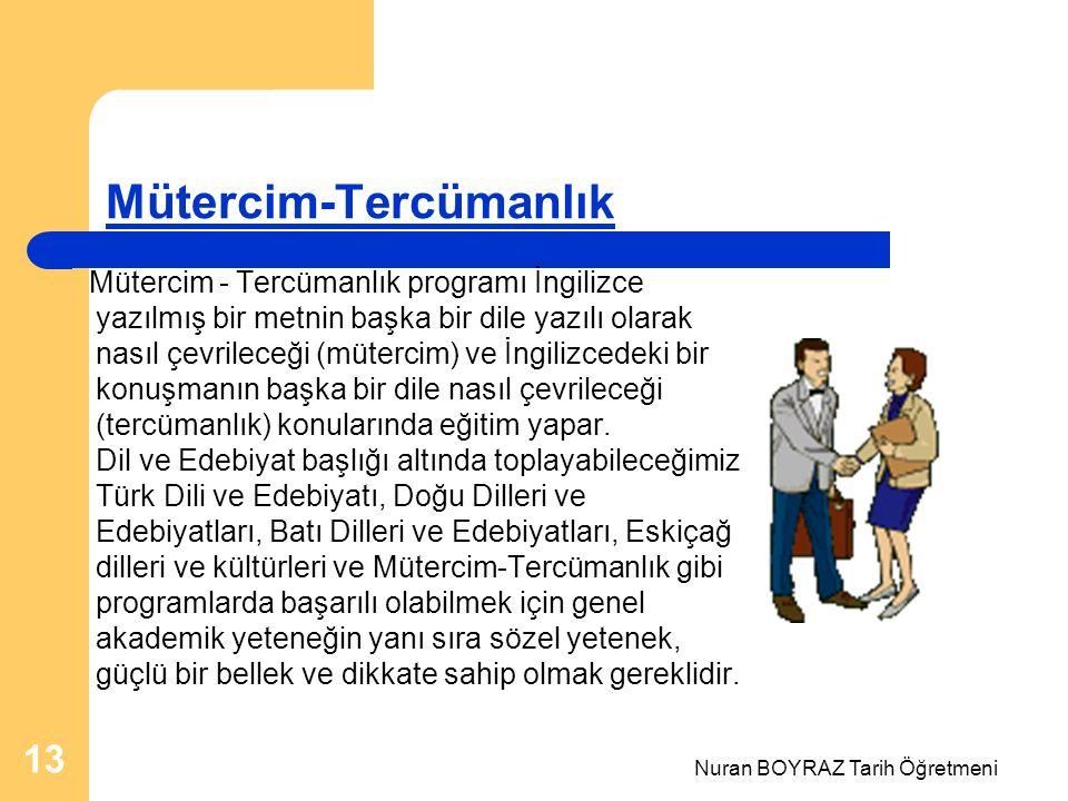 Nuran BOYRAZ Tarih Öğretmeni 13 Mütercim-Tercümanlık Mütercim - Tercümanlık programı İngilizce yazılmış bir metnin başka bir dile yazılı olarak nasıl çevrileceği (mütercim) ve İngilizcedeki bir konuşmanın başka bir dile nasıl çevrileceği (tercümanlık) konularında eğitim yapar.