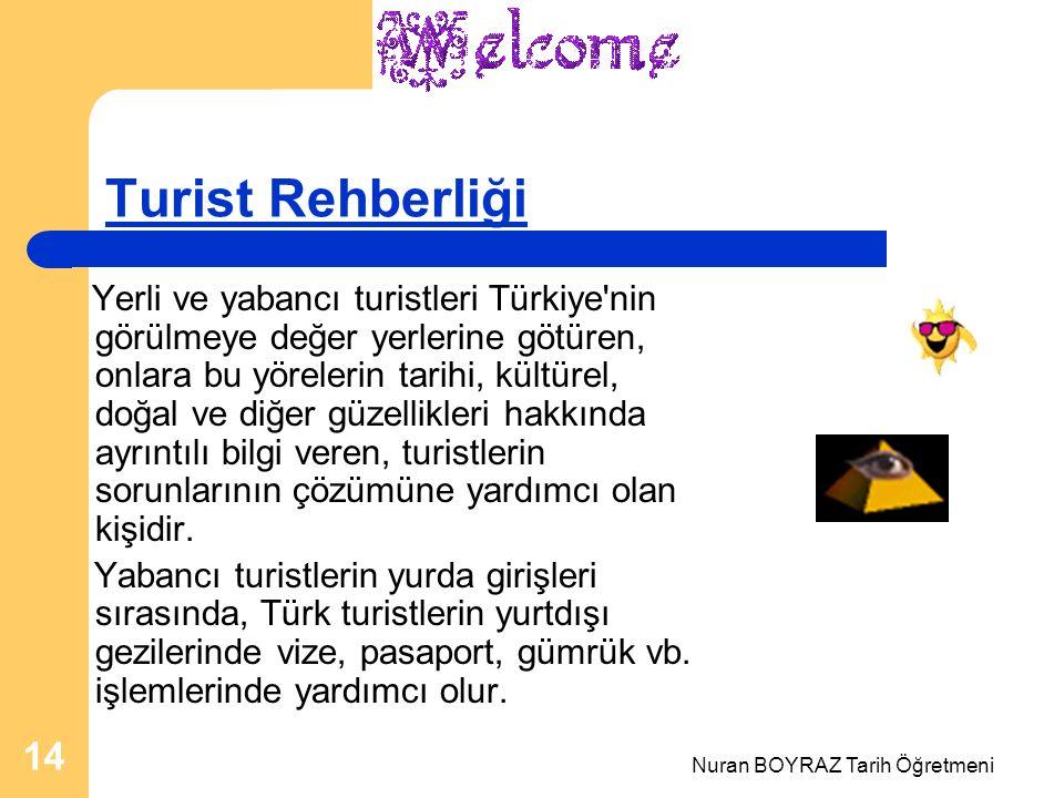 Nuran BOYRAZ Tarih Öğretmeni 14 Turist Rehberliği Yerli ve yabancı turistleri Türkiye nin görülmeye değer yerlerine götüren, onlara bu yörelerin tarihi, kültürel, doğal ve diğer güzellikleri hakkında ayrıntılı bilgi veren, turistlerin sorunlarının çözümüne yardımcı olan kişidir.
