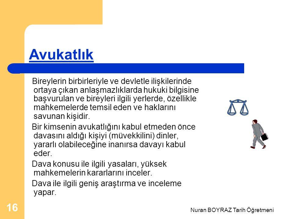 Nuran BOYRAZ Tarih Öğretmeni 16 Avukatlık Bireylerin birbirleriyle ve devletle ilişkilerinde ortaya çıkan anlaşmazlıklarda hukuki bilgisine başvurulan ve bireyleri ilgili yerlerde, özellikle mahkemelerde temsil eden ve haklarını savunan kişidir.