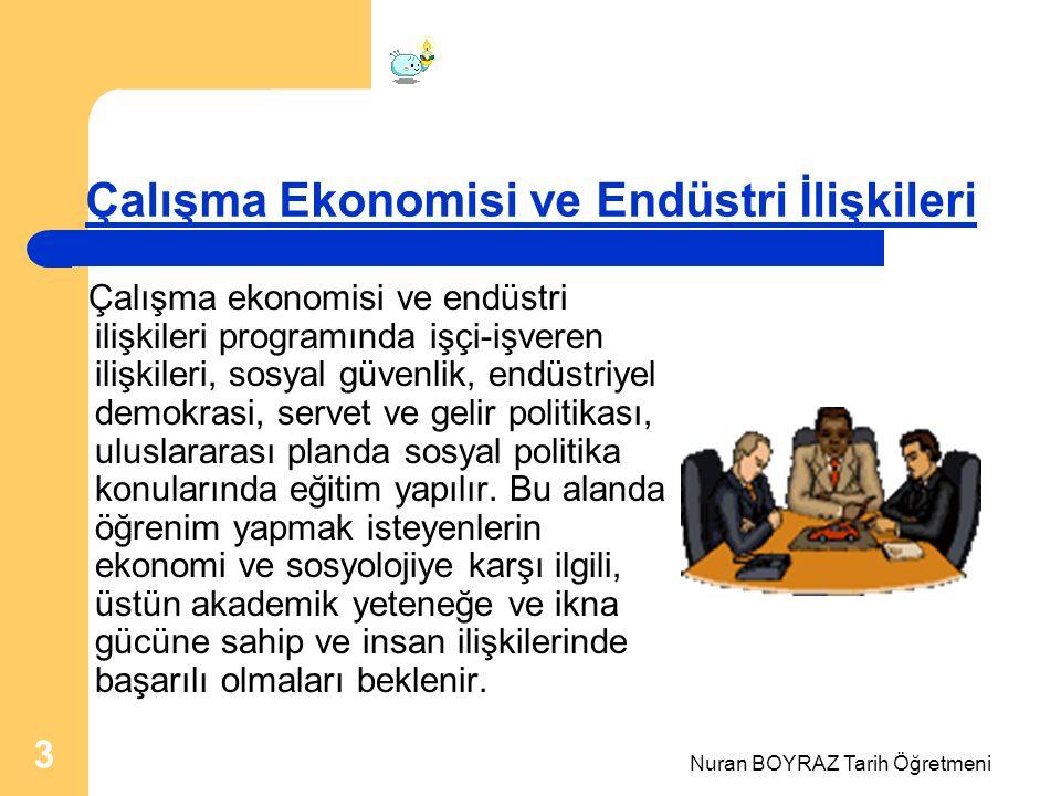 Nuran BOYRAZ Tarih Öğretmeni 3 Çalışma Ekonomisi ve Endüstri İlişkileri Çalışma ekonomisi ve endüstri ilişkileri programında işçi-işveren ilişkileri, sosyal güvenlik, endüstriyel demokrasi, servet ve gelir politikası, uluslararası planda sosyal politika konularında eğitim yapılır.