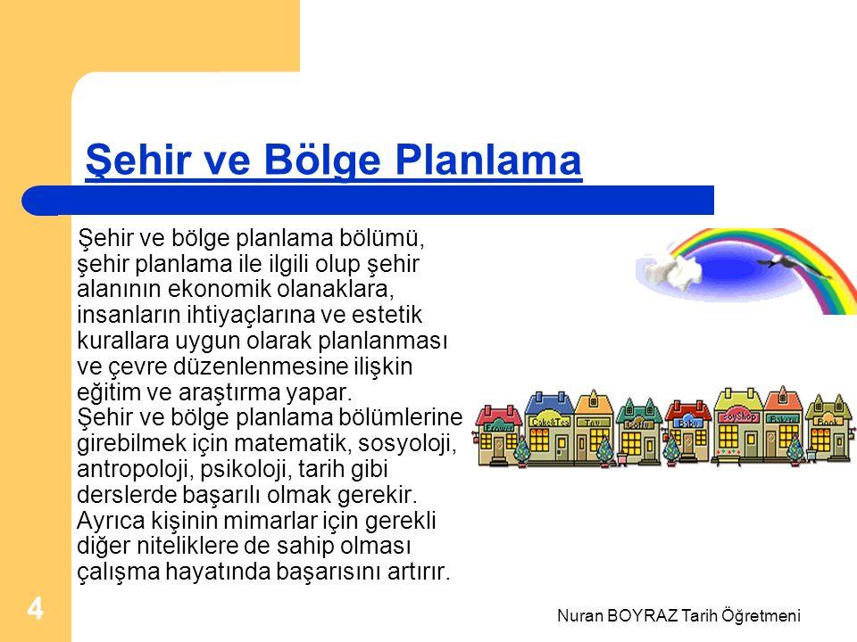 Nuran BOYRAZ Tarih Öğretmeni 4 Şehir ve Bölge Planlama Şehir ve bölge planlama bölümü, şehir planlama ile ilgili olup şehir alanının ekonomik olanaklara, insanların ihtiyaçlarına ve estetik kurallara uygun olarak planlanması ve çevre düzenlenmesine ilişkin eğitim ve araştırma yapar.