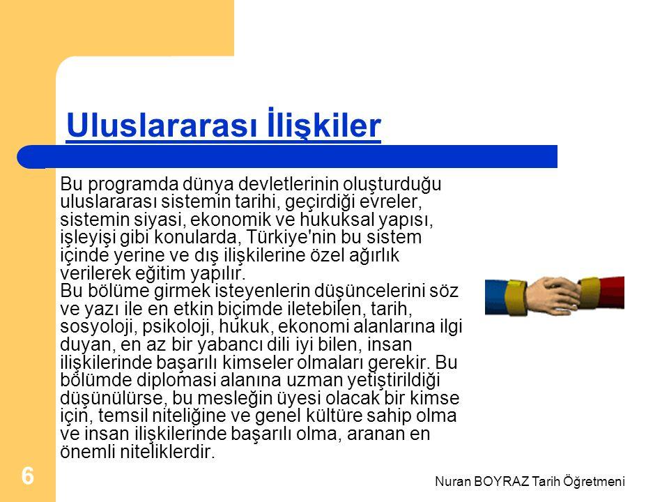 Nuran BOYRAZ Tarih Öğretmeni 6 Uluslararası İlişkiler Bu programda dünya devletlerinin oluşturduğu uluslararası sistemin tarihi, geçirdiği evreler, sistemin siyasi, ekonomik ve hukuksal yapısı, işleyişi gibi konularda, Türkiye nin bu sistem içinde yerine ve dış ilişkilerine özel ağırlık verilerek eğitim yapılır.