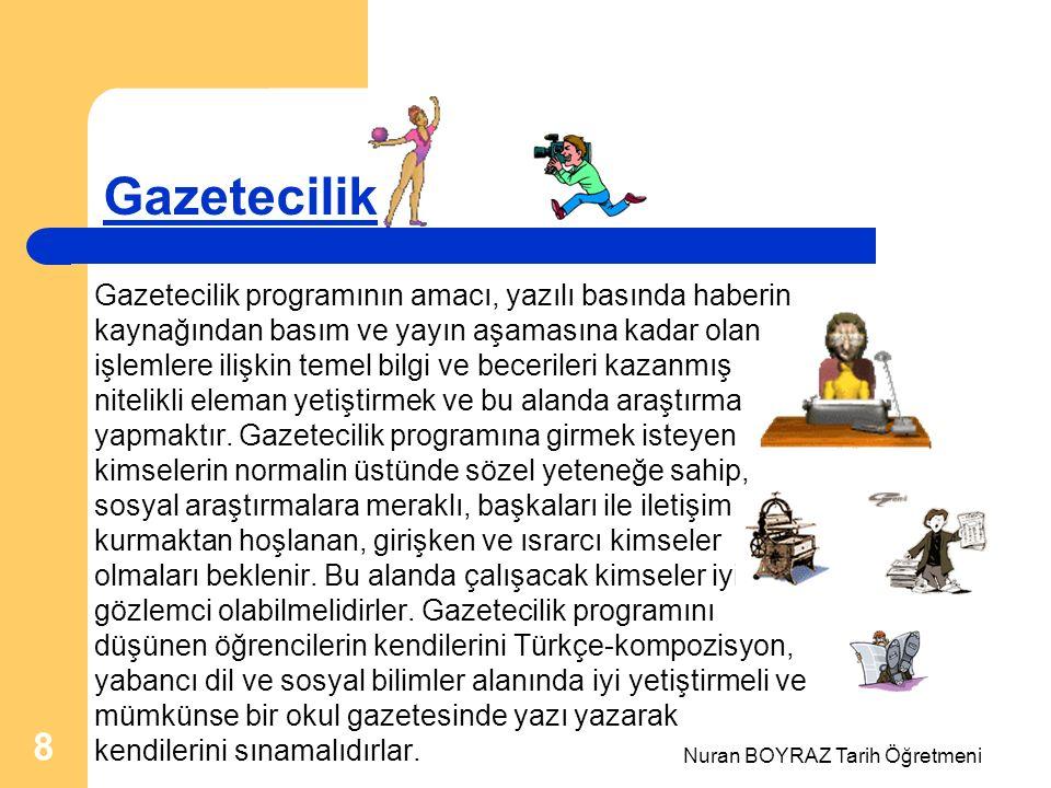Nuran BOYRAZ Tarih Öğretmeni 8 Gazetecilik Gazetecilik programının amacı, yazılı basında haberin kaynağından basım ve yayın aşamasına kadar olan işlemlere ilişkin temel bilgi ve becerileri kazanmış nitelikli eleman yetiştirmek ve bu alanda araştırma yapmaktır.