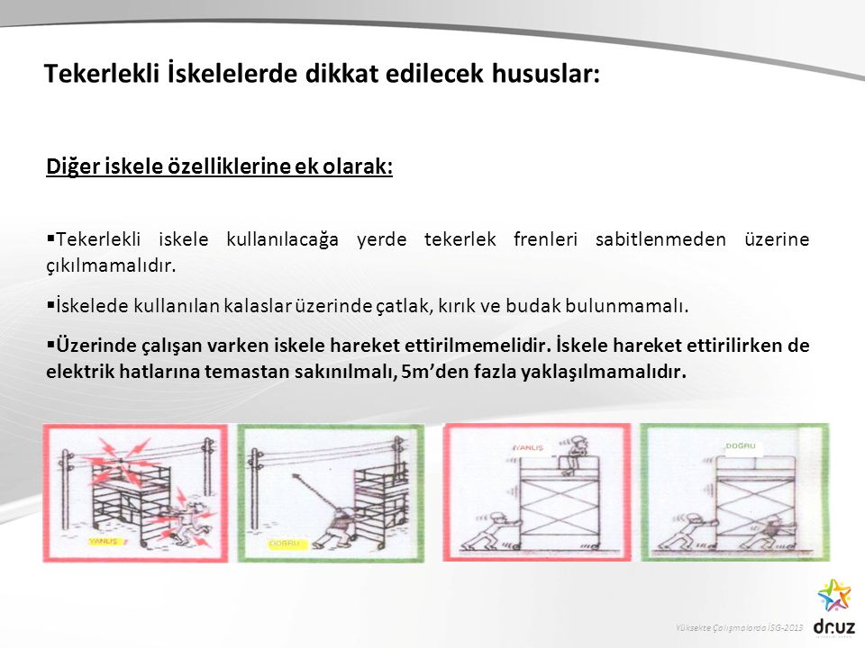Yüksekte Çalışmalarda İSG-2013 Tekerlekli İskelelerde dikkat edilecek hususlar: Diğer iskele özelliklerine ek olarak:  Tekerlekli iskele kullanılacağ