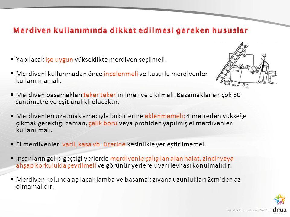 Yüksekte Çalışmalarda İSG-2013  Yapılacak işe uygun yükseklikte merdiven seçilmeli.  Merdiveni kullanmadan önce incelenmeli ve kusurlu merdivenler k