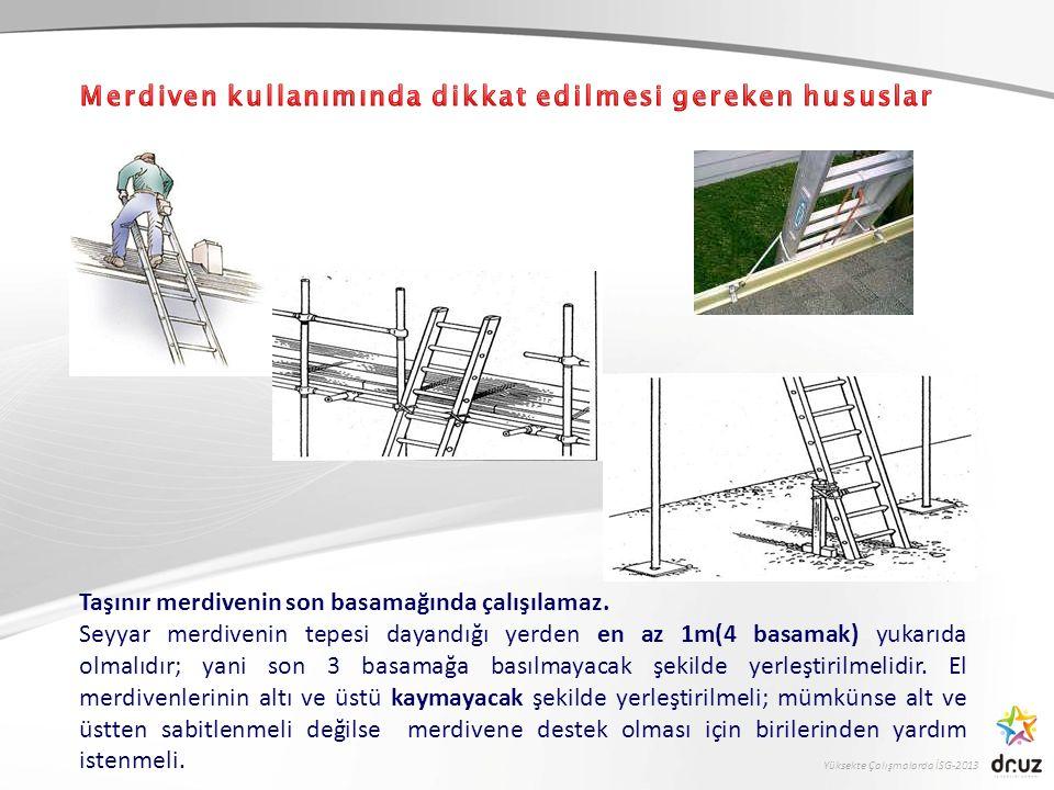 Yüksekte Çalışmalarda İSG-2013 Taşınır merdivenin son basamağında çalışılamaz. Seyyar merdivenin tepesi dayandığı yerden en az 1m(4 basamak) yukarıda