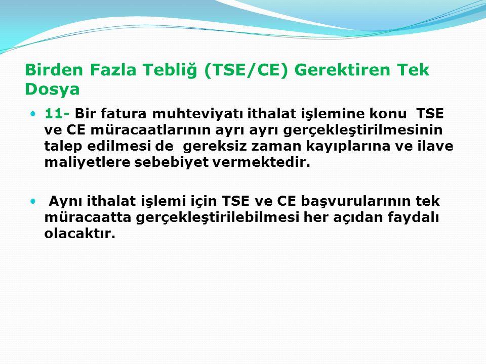 Birden Fazla Tebliğ (TSE/CE) Gerektiren Tek Dosya 11- Bir fatura muhteviyatı ithalat işlemine konu TSE ve CE müracaatlarının ayrı ayrı gerçekleştirilmesinin talep edilmesi de gereksiz zaman kayıplarına ve ilave maliyetlere sebebiyet vermektedir.