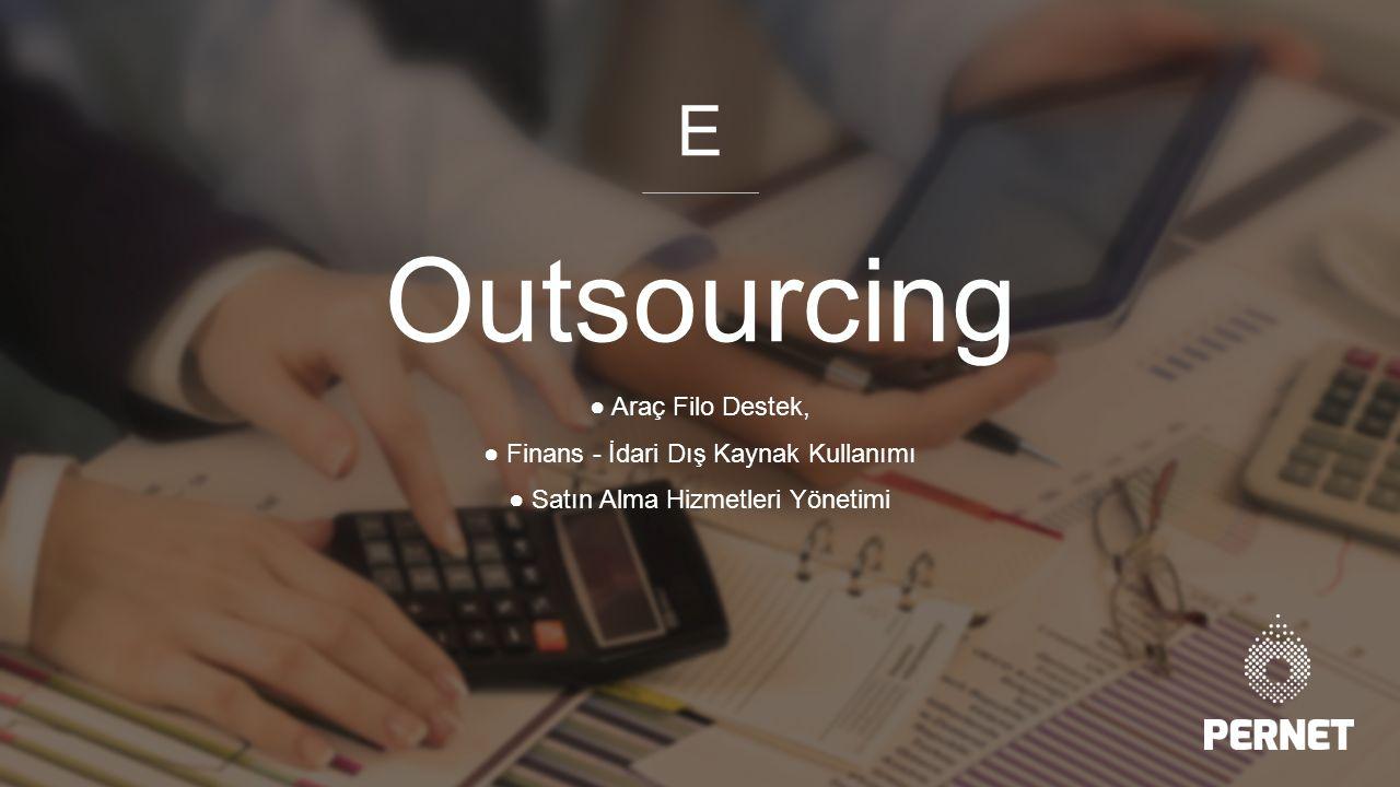 Outsourcing ● Araç Filo Destek, ● Finans - İdari Dış Kaynak Kullanımı ● Satın Alma Hizmetleri Yönetimi E